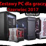 Zestawy komputerowe – Czerwiec 2017 !