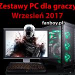 Zestawy komputerowe oraz propozycje dla graczy – WRZESIEŃ 2017 !