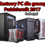 Zestawy komputerowe oraz propozycje dla graczy – PAŹDZIERNIK 2017 !