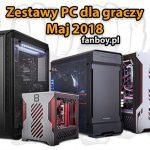 Zestawy komputerowe dla graczy – Maj 2018!