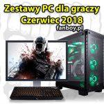 Zestawy komputerowe dla graczy – Czerwiec 2018!
