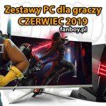 Zestawy komputerowe dla graczy – CZERWIEC 2019!